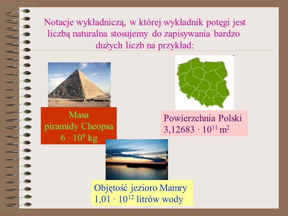 Notacje wykładniczą, w której wykładnik potęgi jest liczbą naturalna stosujemy do zapisywania bardzo dużych liczb na przykład: Masa piramidy Cheopsa 6 · 10 9 kg Powierzchnia Polski 3,12683 · 10 11 m 2 Objętość jezioro Mamry 1,01 · 10 12 litrów wody