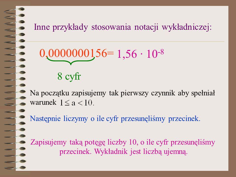 Inne przykłady stosowania notacji wykładniczej: 0,0000000156= 8 cyfr Na początku zapisujemy tak pierwszy czynnik aby spełniał warunek Następnie liczymy o ile cyfr przesunęliśmy przecinek.