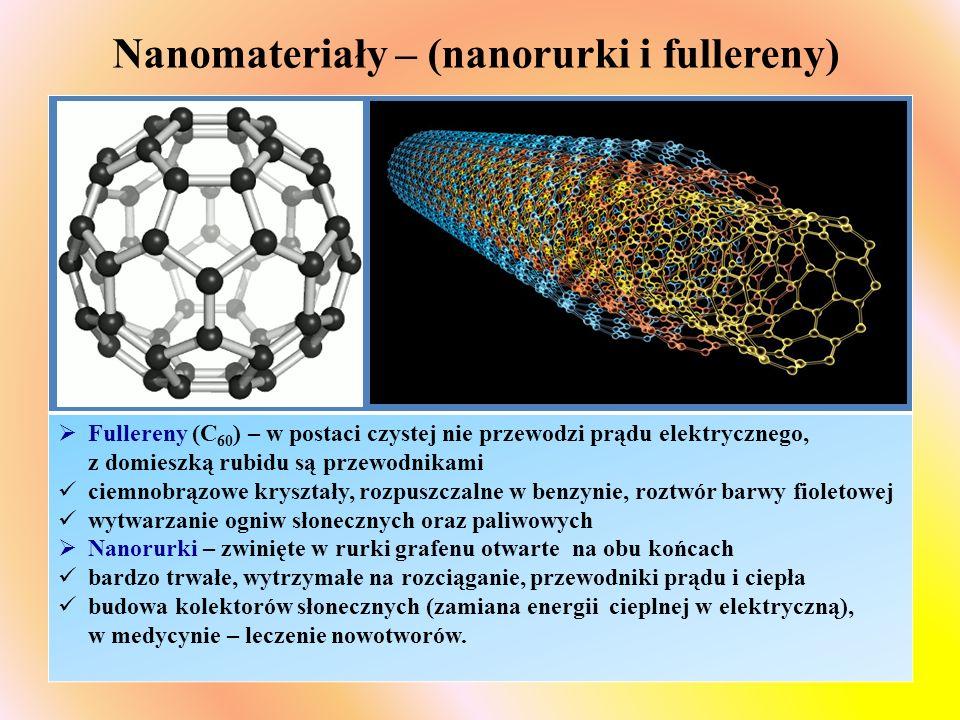 Nanomateriały – (nanorurki i fullereny)  Fullereny (C 60 ) – w postaci czystej nie przewodzi prądu elektrycznego, z domieszką rubidu są przewodnikami ciemnobrązowe kryształy, rozpuszczalne w benzynie, roztwór barwy fioletowej wytwarzanie ogniw słonecznych oraz paliwowych  Nanorurki – zwinięte w rurki grafenu otwarte na obu końcach bardzo trwałe, wytrzymałe na rozciąganie, przewodniki prądu i ciepła budowa kolektorów słonecznych (zamiana energii cieplnej w elektryczną), w medycynie – leczenie nowotworów.