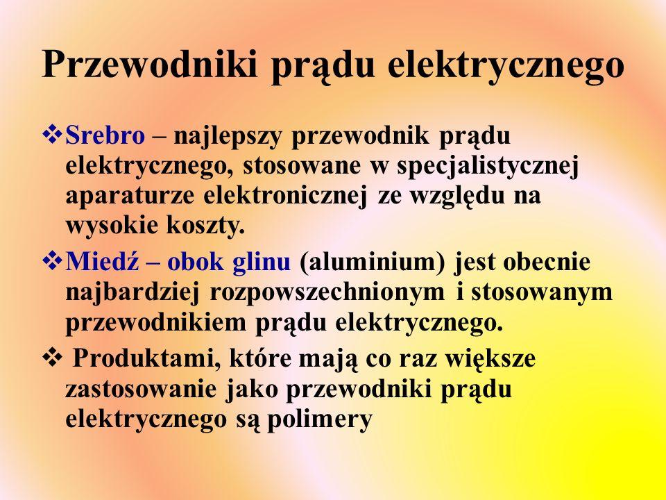 Przewodniki prądu elektrycznego  Srebro – najlepszy przewodnik prądu elektrycznego, stosowane w specjalistycznej aparaturze elektronicznej ze względu na wysokie koszty.