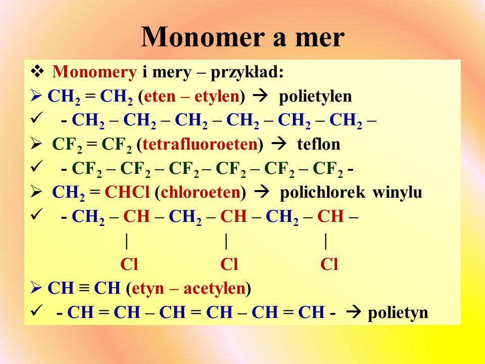 Monomer a mer  Monomery i mery – przykład:  CH 2 = CH 2 (eten – etylen)  polietylen - CH 2 – CH 2 – CH 2 – CH 2 – CH 2 – CH 2 –  CF 2 = CF 2 (tetrafluoroeten)  teflon - CF 2 – CF 2 – CF 2 – CF 2 – CF 2 – CF 2 -  CH 2 = CHCl (chloroeten)  polichlorek winylu - CH 2 – CH – CH 2 – CH – CH 2 – CH – | | | Cl Cl Cl  CH ≡ CH (etyn – acetylen) - CH = CH – CH = CH – CH = CH -  polietyn