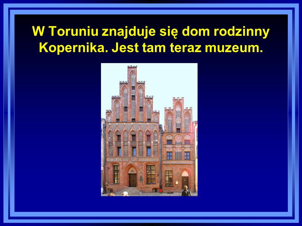 W Toruniu znajduje się dom rodzinny Kopernika. Jest tam teraz muzeum.