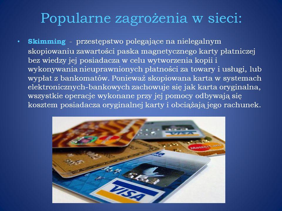 Popularne zagrożenia w sieci: Skimming - przestępstwo polegające na nielegalnym skopiowaniu zawartości paska magnetycznego karty płatniczej bez wiedzy jej posiadacza w celu wytworzenia kopii i wykonywania nieuprawnionych płatności za towary i usługi, lub wypłat z bankomatów.