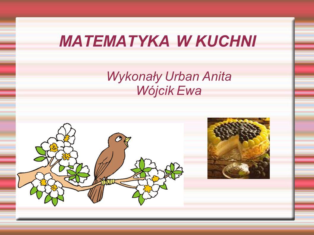 MATEMATYKA W KUCHNI Wykonały Urban Anita Wójcik Ewa