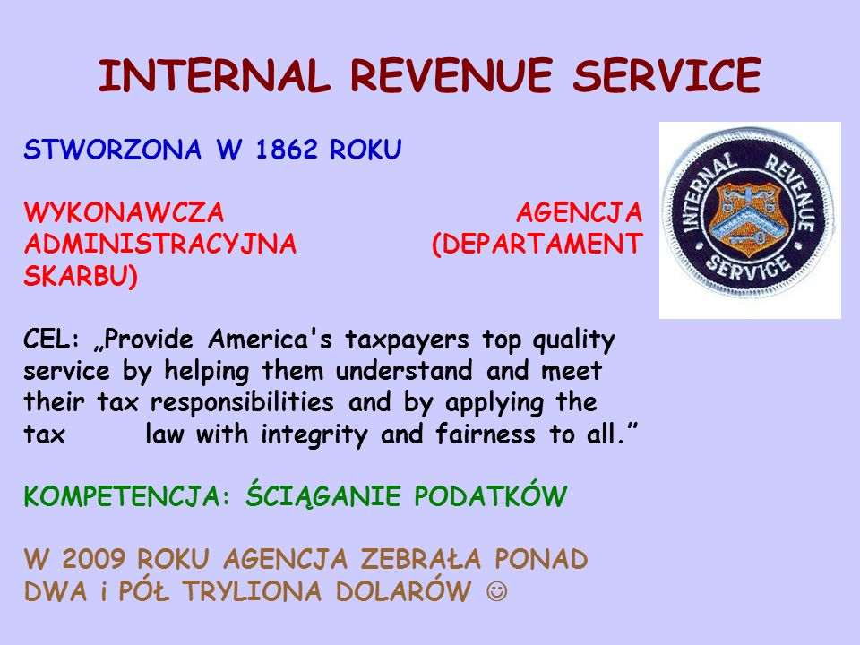 "INTERNAL REVENUE SERVICE STWORZONA W 1862 ROKU WYKONAWCZA AGENCJA ADMINISTRACYJNA (DEPARTAMENT SKARBU) CEL: ""Provide America s taxpayers top quality service by helping them understand and meet their tax responsibilities and by applying the tax law with integrity and fairness to all. KOMPETENCJA: ŚCIĄGANIE PODATKÓW W 2009 ROKU AGENCJA ZEBRAŁA PONAD DWA i PÓŁ TRYLIONA DOLARÓW"