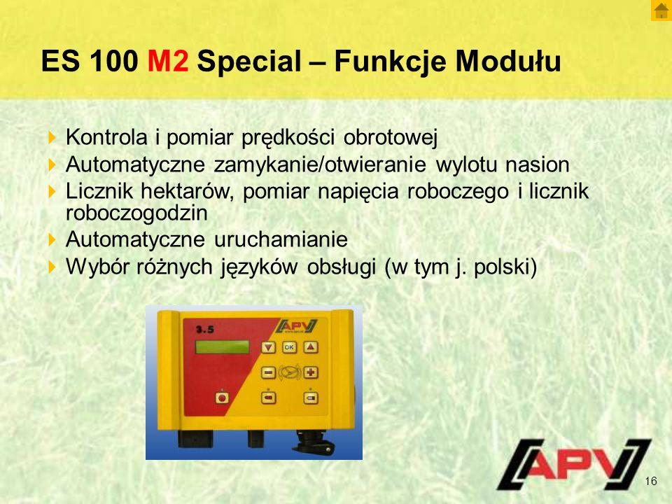 ES 100 M2 Special – Funkcje Modułu 16  Kontrola i pomiar prędkości obrotowej  Automatyczne zamykanie/otwieranie wylotu nasion  Licznik hektarów, pomiar napięcia roboczego i licznik roboczogodzin  Automatyczne uruchamianie  Wybór różnych języków obsługi (w tym j.