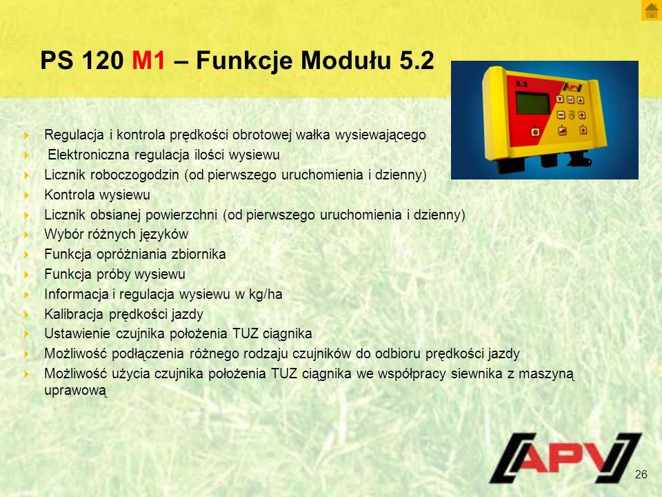 PS 120 M1 – Funkcje Modułu 5.2  Regulacja i kontrola prędkości obrotowej wałka wysiewającego  Elektroniczna regulacja ilości wysiewu  Licznik roboczogodzin (od pierwszego uruchomienia i dzienny)  Kontrola wysiewu  Licznik obsianej powierzchni (od pierwszego uruchomienia i dzienny)  Wybór różnych języków  Funkcja opróżniania zbiornika  Funkcja próby wysiewu  Informacja i regulacja wysiewu w kg/ha  Kalibracja prędkości jazdy  Ustawienie czujnika położenia TUZ ciągnika  Możliwość podłączenia różnego rodzaju czujników do odbioru prędkości jazdy  Możliwość użycia czujnika położenia TUZ ciągnika we współpracy siewnika z maszyną uprawową 26