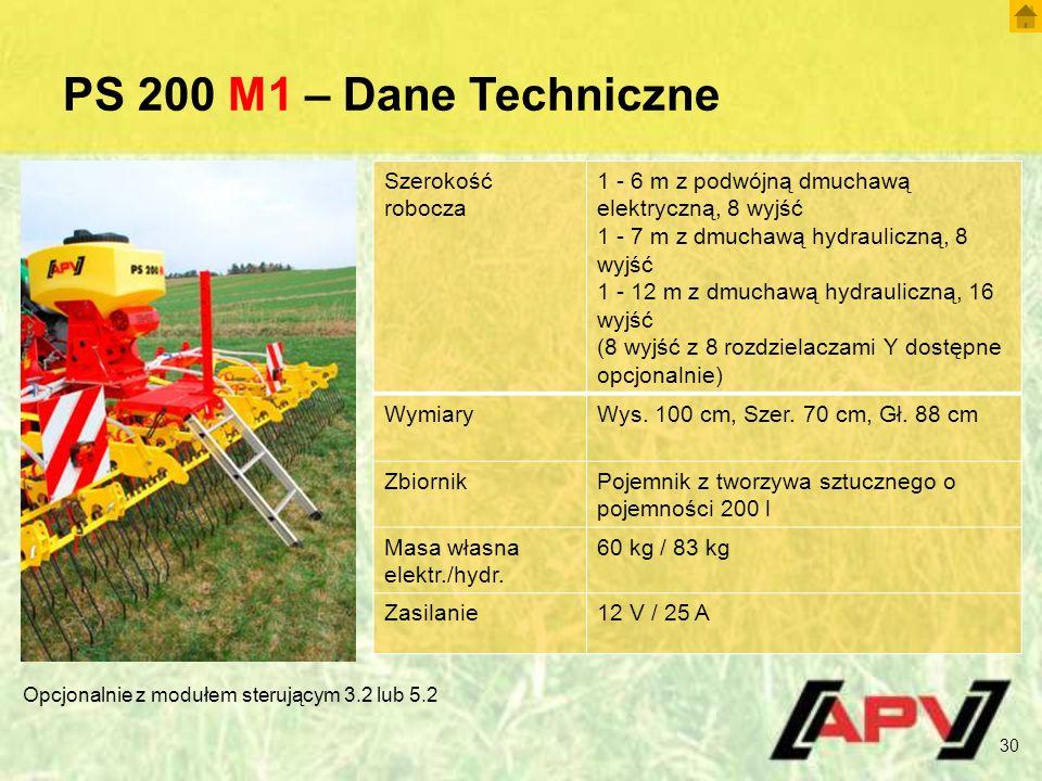 PS 200 M1 – Dane Techniczne 30 Szerokość robocza 1 - 6 m z podwójną dmuchawą elektryczną, 8 wyjść 1 - 7 m z dmuchawą hydrauliczną, 8 wyjść 1 - 12 m z dmuchawą hydrauliczną, 16 wyjść (8 wyjść z 8 rozdzielaczami Y dostępne opcjonalnie) WymiaryWys.