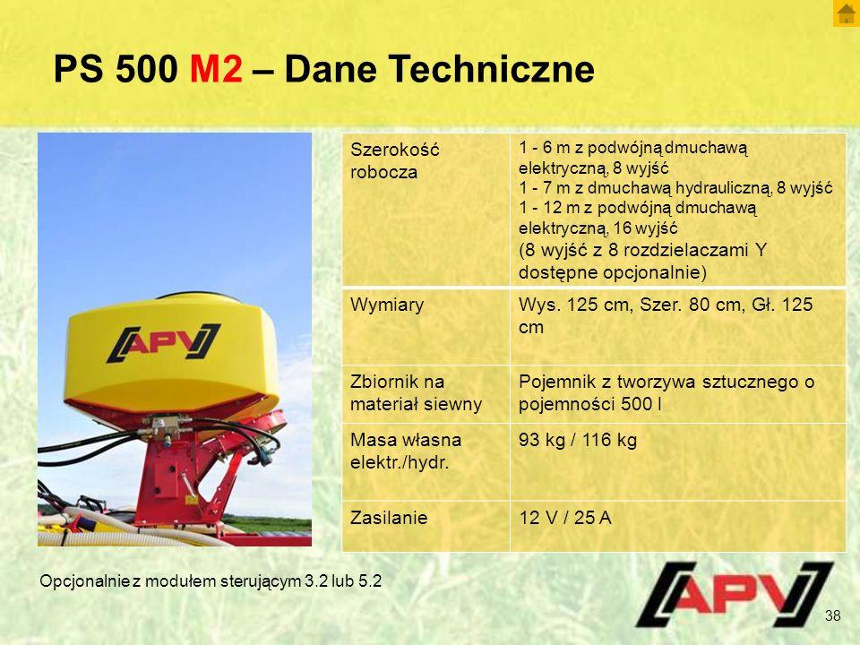 PS 500 M2 – Dane Techniczne 38 Szerokość robocza 1 - 6 m z podwójną dmuchawą elektryczną, 8 wyjść 1 - 7 m z dmuchawą hydrauliczną, 8 wyjść 1 - 12 m z podwójną dmuchawą elektryczną, 16 wyjść (8 wyjść z 8 rozdzielaczami Y dostępne opcjonalnie) WymiaryWys.