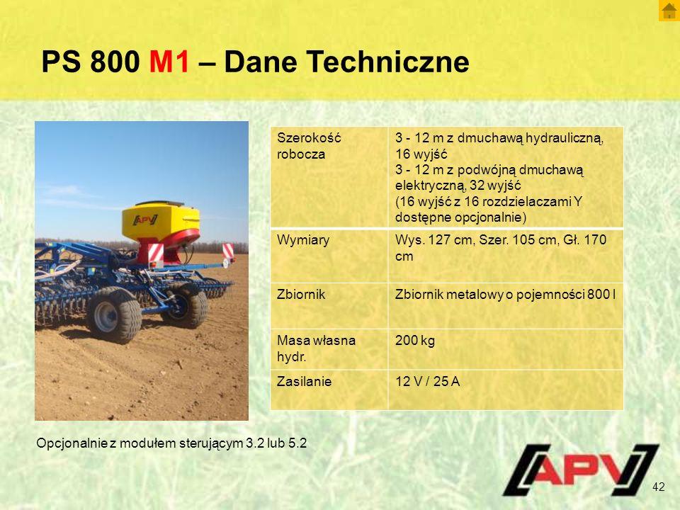 PS 800 M1 – Dane Techniczne 42 Szerokość robocza 3 - 12 m z dmuchawą hydrauliczną, 16 wyjść 3 - 12 m z podwójną dmuchawą elektryczną, 32 wyjść (16 wyjść z 16 rozdzielaczami Y dostępne opcjonalnie) WymiaryWys.
