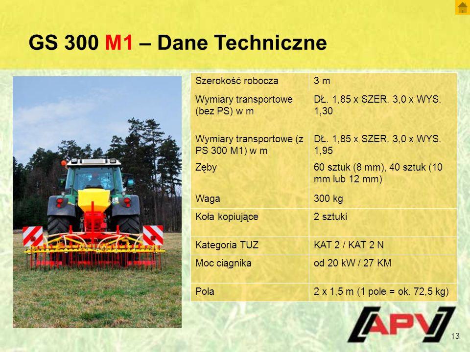 GS 300 M1 – Dane Techniczne 13 Szerokość robocza3 m Wymiary transportowe (bez PS) w m DŁ. 1,85 x SZER. 3,0 x WYS. 1,30 Wymiary transportowe (z PS 300