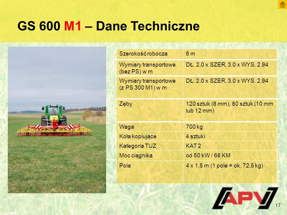 GS 600 M1 – Dane Techniczne 17 Szerokość robocza6 m Wymiary transportowe (bez PS) w m DŁ. 2,0 x SZER. 3,0 x WYS. 2,94 Wymiary transportowe (z PS 300 M