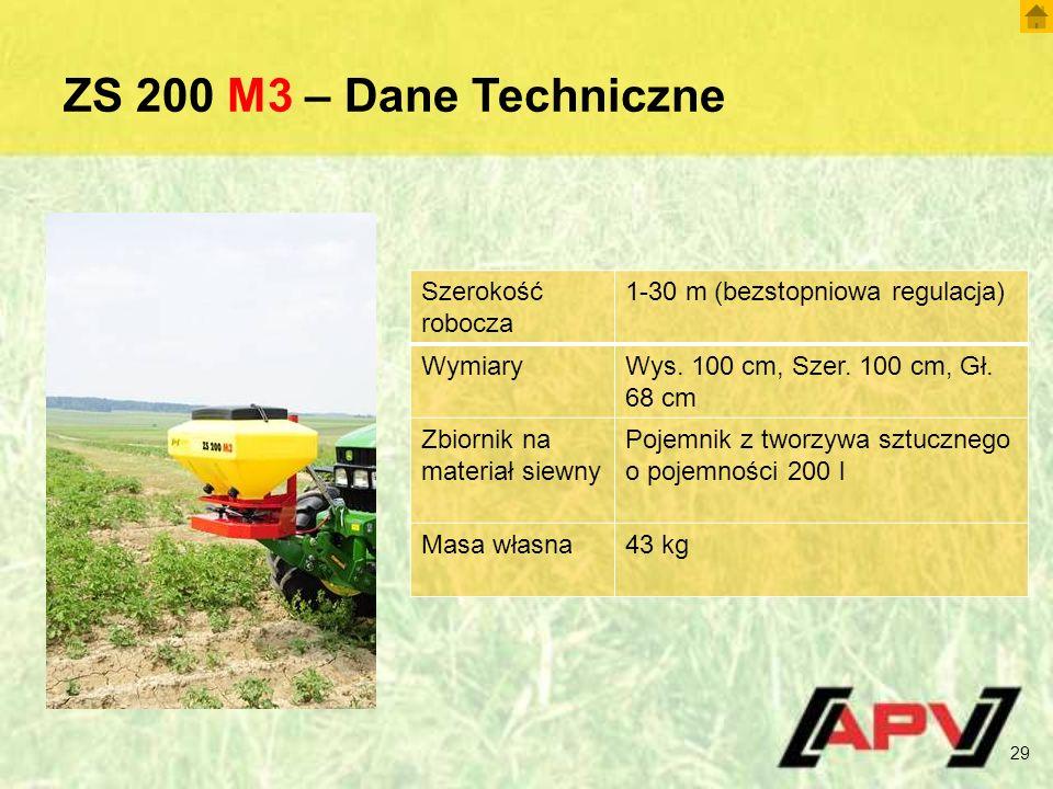 ZS 200 M3 – Dane Techniczne 29 Szerokość robocza 1-30 m (bezstopniowa regulacja) WymiaryWys. 100 cm, Szer. 100 cm, Gł. 68 cm Zbiornik na materiał siew