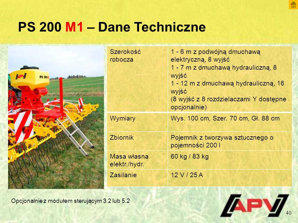 PS 200 M1 – Dane Techniczne 40 Szerokość robocza 1 - 6 m z podwójną dmuchawą elektryczną, 8 wyjść 1 - 7 m z dmuchawą hydrauliczną, 8 wyjść 1 - 12 m z dmuchawą hydrauliczną, 16 wyjść (8 wyjść z 8 rozdzielaczami Y dostępne opcjonalnie) WymiaryWys.