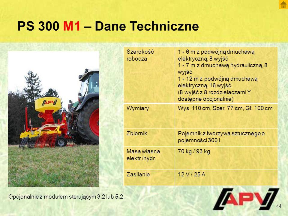 PS 300 M1 – Dane Techniczne 44 Szerokość robocza 1 - 6 m z podwójną dmuchawą elektryczną, 8 wyjść 1 - 7 m z dmuchawą hydrauliczną, 8 wyjść 1 - 12 m z podwójną dmuchawą elektryczną, 16 wyjść (8 wyjść z 8 rozdzielaczami Y dostępne opcjonalnie) WymiaryWys.