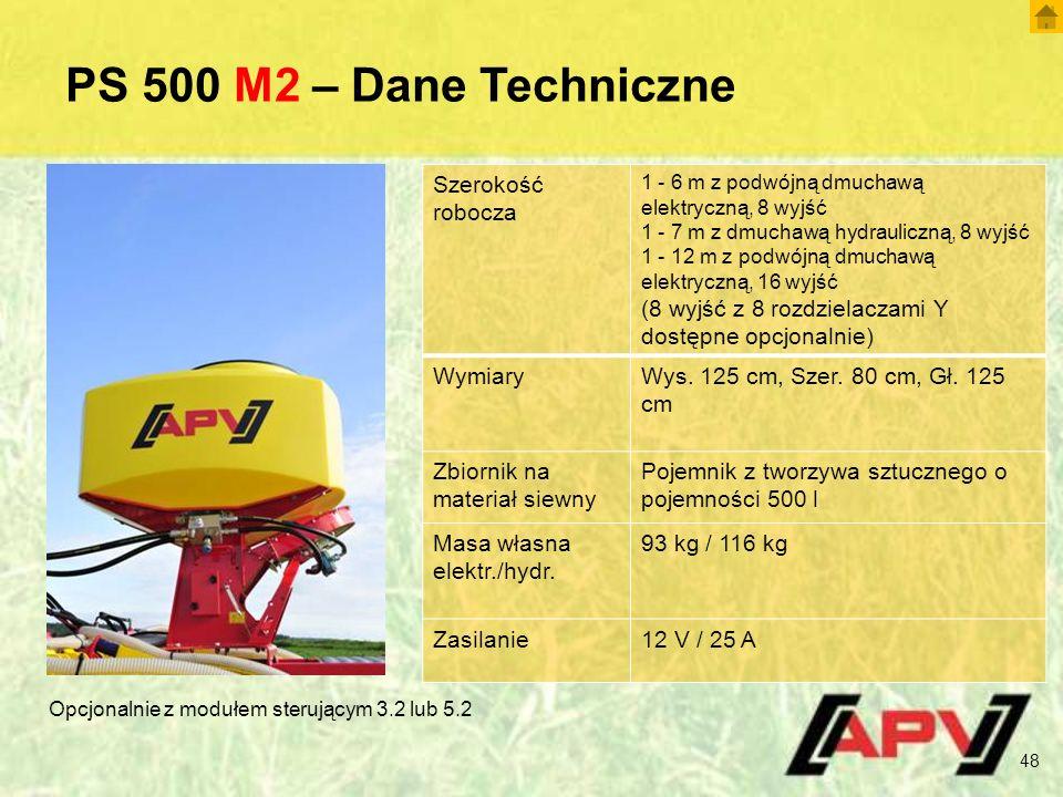PS 500 M2 – Dane Techniczne 48 Szerokość robocza 1 - 6 m z podwójną dmuchawą elektryczną, 8 wyjść 1 - 7 m z dmuchawą hydrauliczną, 8 wyjść 1 - 12 m z podwójną dmuchawą elektryczną, 16 wyjść (8 wyjść z 8 rozdzielaczami Y dostępne opcjonalnie) WymiaryWys.