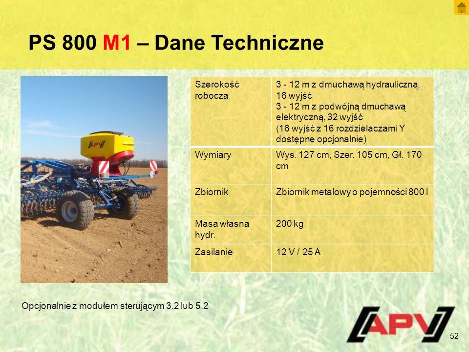 PS 800 M1 – Dane Techniczne 52 Szerokość robocza 3 - 12 m z dmuchawą hydrauliczną, 16 wyjść 3 - 12 m z podwójną dmuchawą elektryczną, 32 wyjść (16 wyj