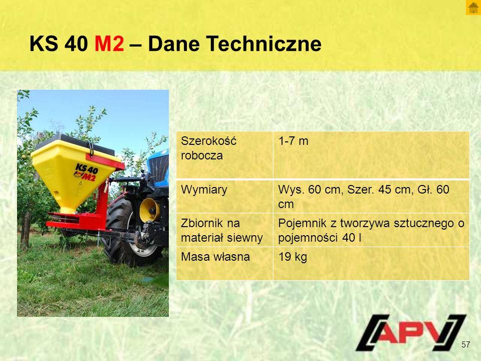 KS 40 M2 – Dane Techniczne 57 Szerokość robocza 1-7 m WymiaryWys. 60 cm, Szer. 45 cm, Gł. 60 cm Zbiornik na materiał siewny Pojemnik z tworzywa sztucz