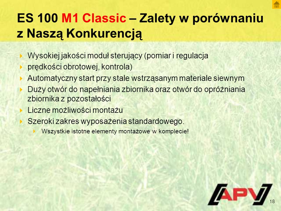 ES 100 M1 Classic – Zalety w porównaniu z Naszą Konkurencją  Wysokiej jakości moduł sterujący (pomiar i regulacja  prędkości obrotowej, kontrola)  Automatyczny start przy stale wstrząsanym materiale siewnym  Duży otwór do napełniania zbiornika oraz otwór do opróżniania zbiornika z pozostałości  Liczne możliwości montażu  Szeroki zakres wyposażenia standardowego.