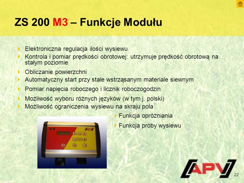 ZS 200 M3 – Funkcje Modułu 22  Elektroniczna regulacja ilości wysiewu  Kontrola i pomiar prędkości obrotowej: utrzymuje prędkość obrotową na stałym poziomie  Obliczanie powierzchni  Automatyczny start przy stale wstrząsanym materiale siewnym  Pomiar napięcia roboczego i licznik roboczogodzin  Możliwość wyboru różnych języków (w tym j.