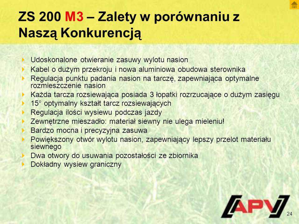 ZS 200 M3 – Zalety w porównaniu z Naszą Konkurencją 24  Udoskonalone otwieranie zasuwy wylotu nasion  Kabel o dużym przekroju i nowa aluminiowa obudowa sterownika  Regulacja punktu padania nasion na tarczę, zapewniająca optymalne rozmieszczenie nasion  Każda tarcza rozsiewająca posiada 3 łopatki rozrzucające o dużym zasięgu  15° optymalny kształt tarcz rozsiewających  Regulacja ilości wysiewu podczas jazdy  Zewnętrzne mieszadło: materiał siewny nie ulega mieleniu.