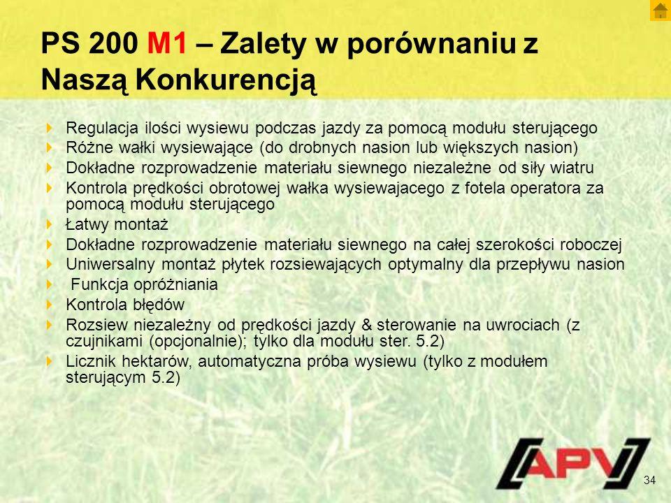 PS 200 M1 – Zalety w porównaniu z Naszą Konkurencją  Regulacja ilości wysiewu podczas jazdy za pomocą modułu sterującego  Różne wałki wysiewające (do drobnych nasion lub większych nasion)  Dokładne rozprowadzenie materiału siewnego niezależne od siły wiatru  Kontrola prędkości obrotowej wałka wysiewajacego z fotela operatora za pomocą modułu sterującego  Łatwy montaż  Dokładne rozprowadzenie materiału siewnego na całej szerokości roboczej  Uniwersalny montaż płytek rozsiewających optymalny dla przepływu nasion  Funkcja opróżniania  Kontrola błędów  Rozsiew niezależny od prędkości jazdy & sterowanie na uwrociach (z czujnikami (opcjonalnie); tylko dla modułu ster.