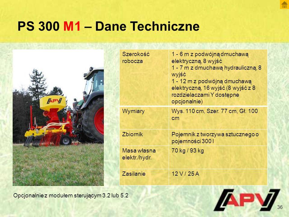 PS 300 M1 – Dane Techniczne 36 Szerokość robocza 1 - 6 m z podwójną dmuchawą elektryczną, 8 wyjść 1 - 7 m z dmuchawą hydrauliczną, 8 wyjść 1 - 12 m z podwójną dmuchawą elektryczną, 16 wyjść (8 wyjść z 8 rozdzielaczami Y dostępne opcjonalnie) WymiaryWys.