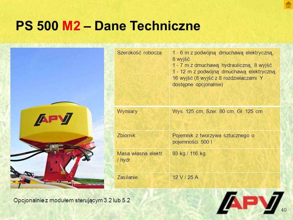 PS 500 M2 – Dane Techniczne 40 Szerokość robocza1 - 6 m z podwójną dmuchawą elektryczną, 8 wyjść 1 - 7 m z dmuchawą hydrauliczną, 8 wyjść 1 - 12 m z podwójną dmuchawą elektryczną, 16 wyjść (8 wyjść z 8 rozdzielaczami Y dostępne opcjonalnie) WymiaryWys.