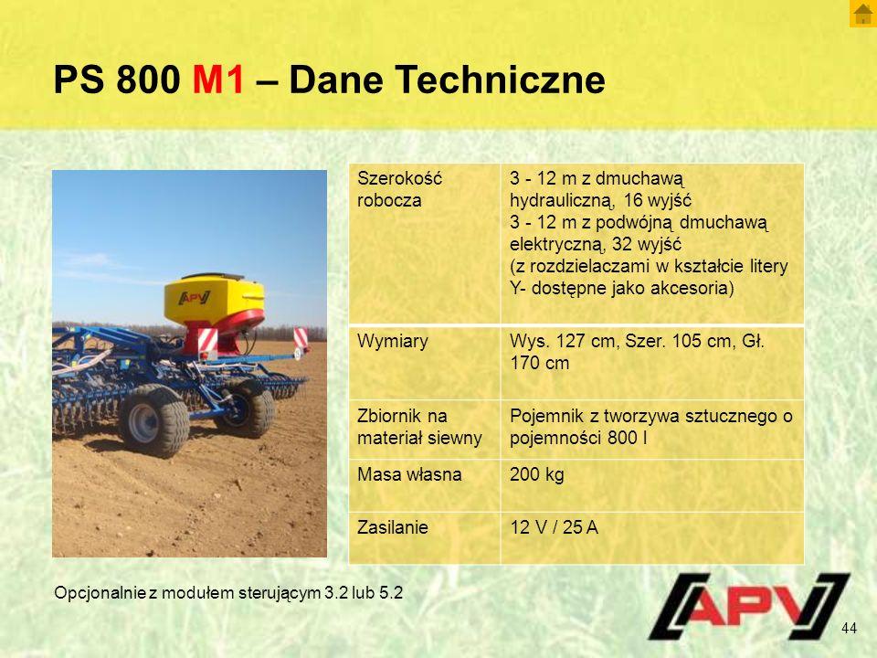 PS 800 M1 – Dane Techniczne 44 Szerokość robocza 3 - 12 m z dmuchawą hydrauliczną, 16 wyjść 3 - 12 m z podwójną dmuchawą elektryczną, 32 wyjść (z rozdzielaczami w kształcie litery Y- dostępne jako akcesoria) WymiaryWys.