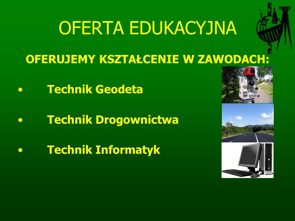 OFERTA EDUKACYJNA OFERUJEMY KSZTAŁCENIE W ZAWODACH: Technik Geodeta Technik Drogownictwa Technik Informatyk