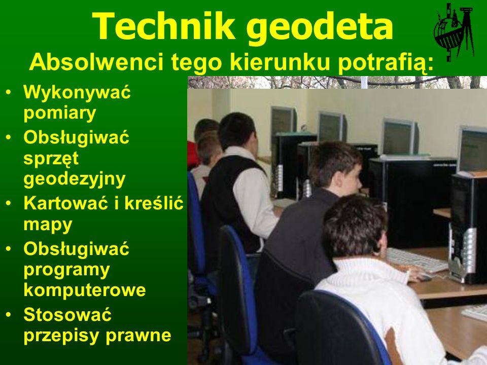 Wykonywać pomiary Obsługiwać sprzęt geodezyjny Kartować i kreślić mapy Obsługiwać programy komputerowe Stosować przepisy prawne Technik geodeta Absolwenci tego kierunku potrafią:
