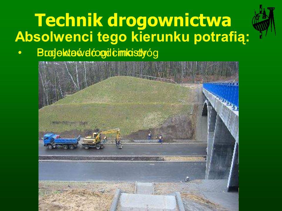 Budować drogi i mosty Technik drogownictwa Projektować odcinki dróg Absolwenci tego kierunku potrafią: