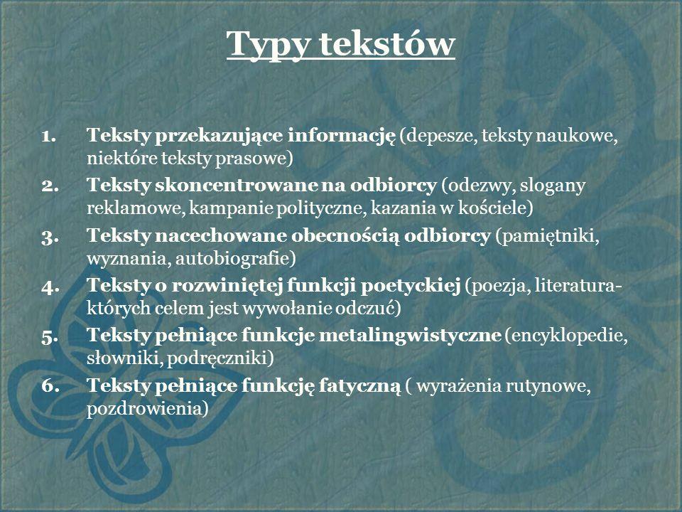 Typy tekstów 1.Teksty przekazujące informację (depesze, teksty naukowe, niektóre teksty prasowe) 2.Teksty skoncentrowane na odbiorcy (odezwy, slogany