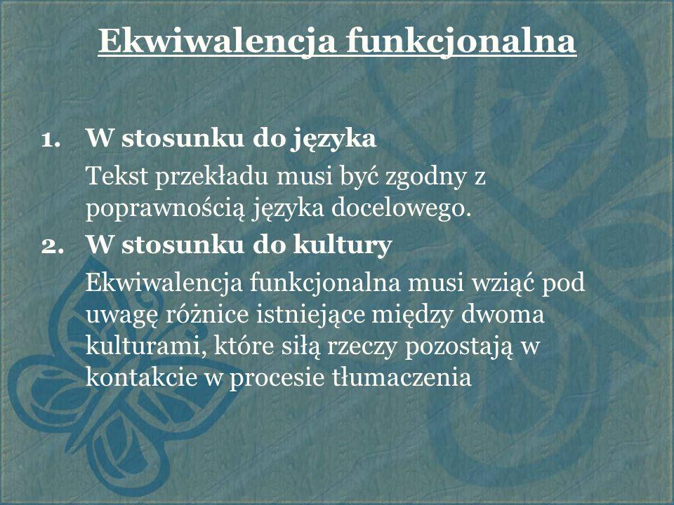 Ekwiwalencja funkcjonalna 1.W stosunku do języka Tekst przekładu musi być zgodny z poprawnością języka docelowego. 2.W stosunku do kultury Ekwiwalencj