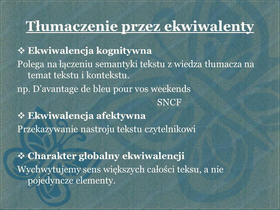 Tłumaczenie przez ekwiwalenty  Ekwiwalencja kognitywna Polega na łączeniu semantyki tekstu z wiedza tłumacza na temat tekstu i kontekstu. np. D'avant