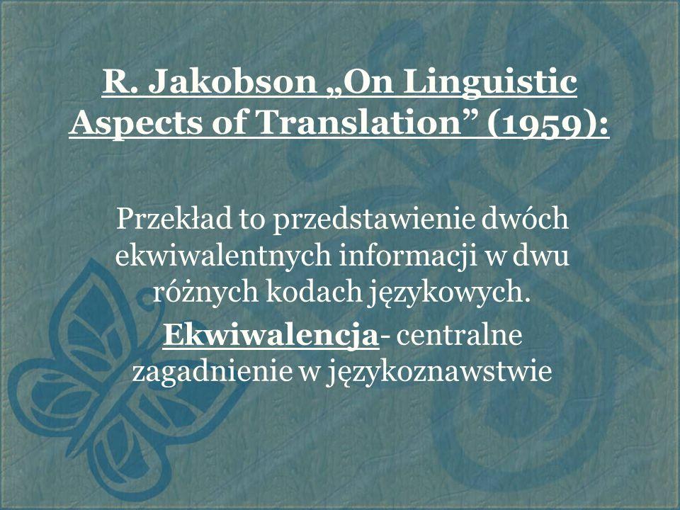 """R. Jakobson """"On Linguistic Aspects of Translation"""" (1959): Przekład to przedstawienie dwóch ekwiwalentnych informacji w dwu różnych kodach językowych."""