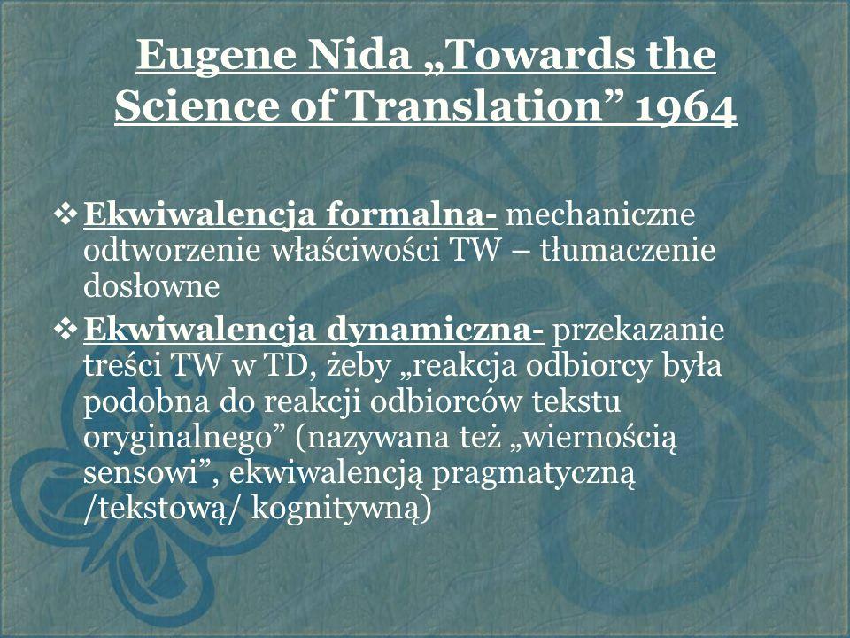 James Catford A Linguistic Theory of Translation 1965  Ekwiwalencja tekstualna  Korespondencja formalna- zachodzi między kategoriami gramatycznymi obu języków i ich pozycją w ogólnej strukturze języków