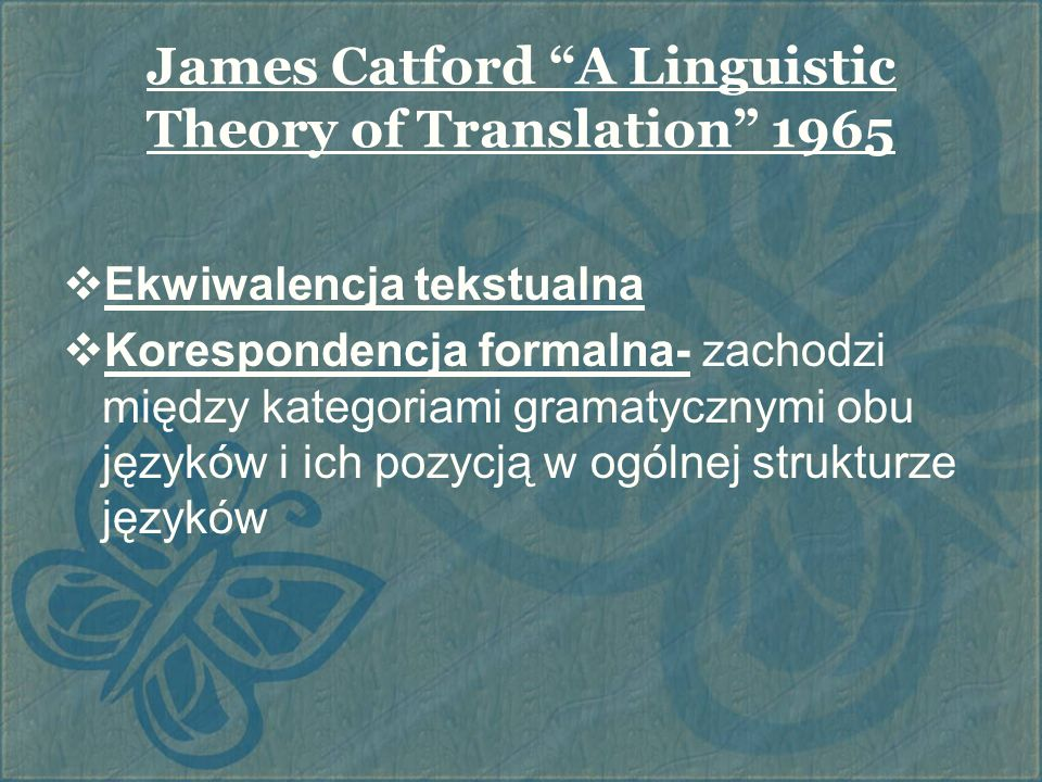 James Catford A Linguistic Theory of Translation 1965  Ekwiwalencja tekstualna  Korespondencja formalna- zachodzi między kategoriami gramatycznymi obu języków i ich pozycją w ogólnej strukturze języków