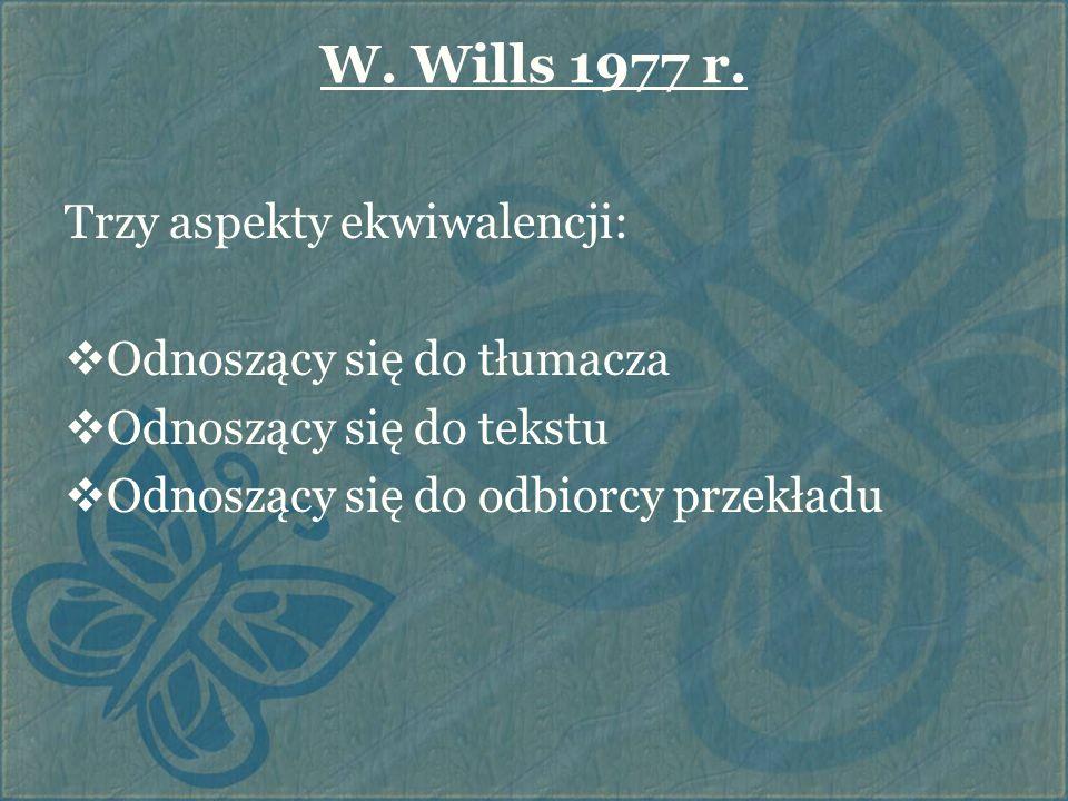 W. Wills 1977 r. Trzy aspekty ekwiwalencji:  Odnoszący się do tłumacza  Odnoszący się do tekstu  Odnoszący się do odbiorcy przekładu
