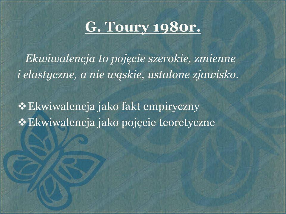 G. Toury 1980r. Ekwiwalencja to pojęcie szerokie, zmienne i elastyczne, a nie wąskie, ustalone zjawisko.  Ekwiwalencja jako fakt empiryczny  Ekwiwal
