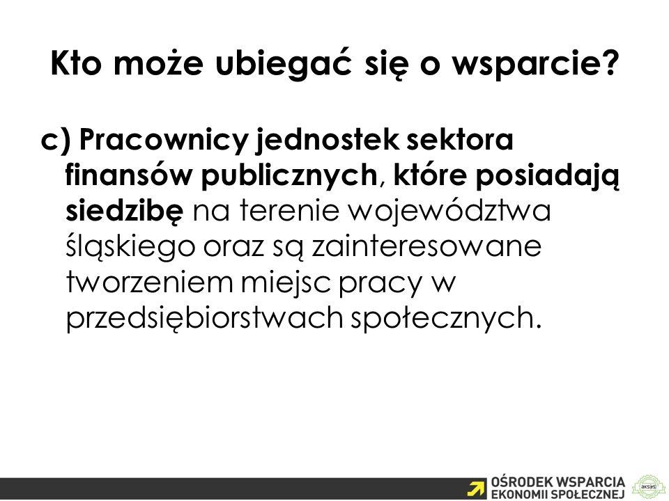 Kto może ubiegać się o wsparcie? c) Pracownicy jednostek sektora finansów publicznych, które posiadają siedzibę na terenie województwa śląskiego oraz
