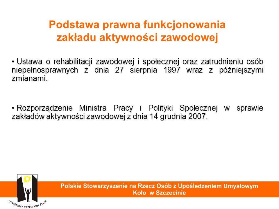 Podstawa prawna funkcjonowania zakładu aktywności zawodowej Ustawa o rehabilitacji zawodowej i społecznej oraz zatrudnieniu osób niepełnosprawnych z dnia 27 sierpnia 1997 wraz z późniejszymi zmianami.