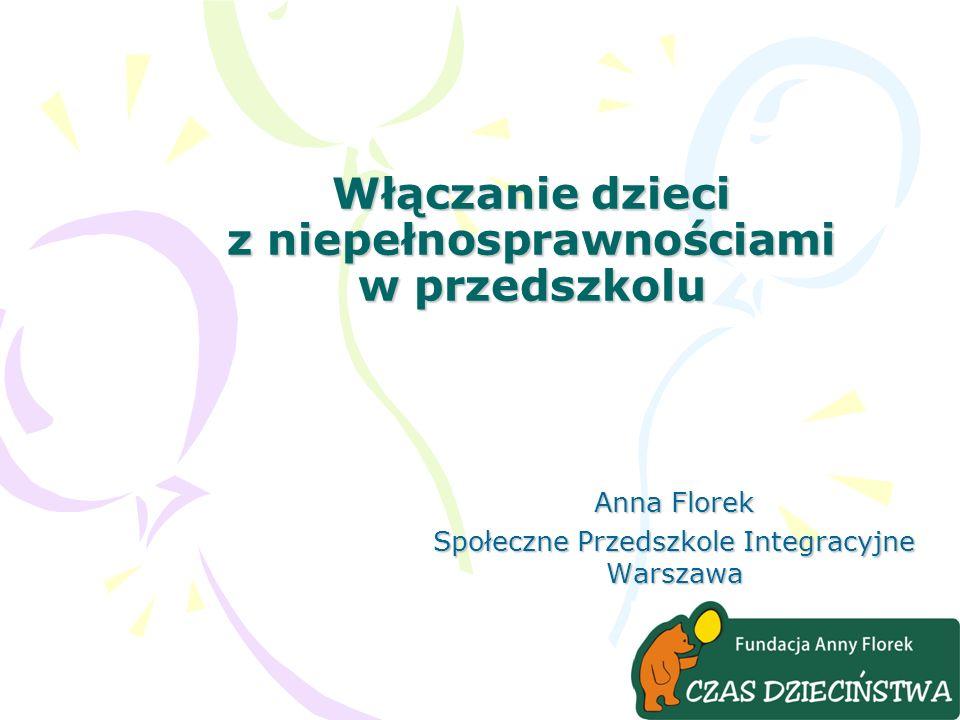 Włączanie dzieci z niepełnosprawnościami w przedszkolu Anna Florek Społeczne Przedszkole Integracyjne Warszawa