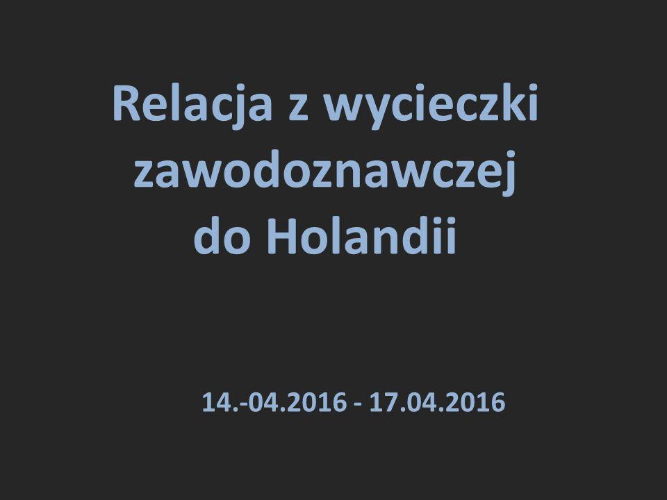 Relacja z wycieczki zawodoznawczej do Holandii 14.-04.2016 - 17.04.2016