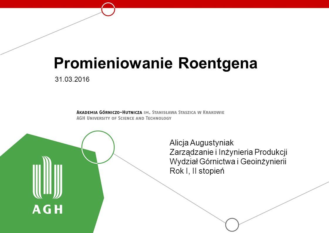 Promieniowanie Roentgena 31.03.2016 Alicja Augustyniak Zarządzanie i Inżynieria Produkcji Wydział Górnictwa i Geoinżynierii Rok I, II stopień