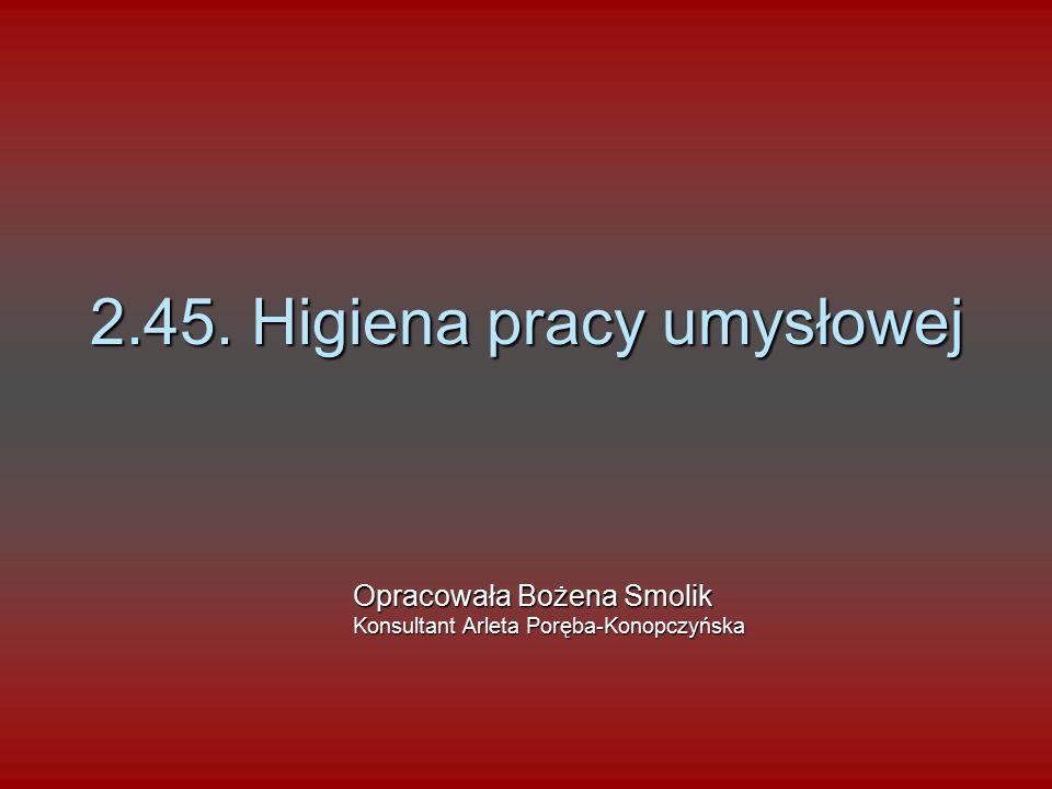 2.45. Higiena pracy umysłowej Opracowała Bożena Smolik Konsultant Arleta Poręba-Konopczyńska