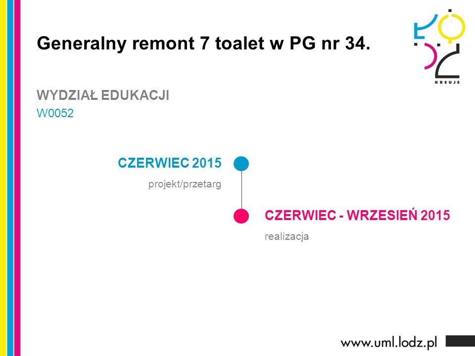 CZERWIEC 2015 projekt/przetarg CZERWIEC - WRZESIEŃ 2015 realizacja Generalny remont 7 toalet w PG nr 34. WYDZIAŁ EDUKACJI W0052