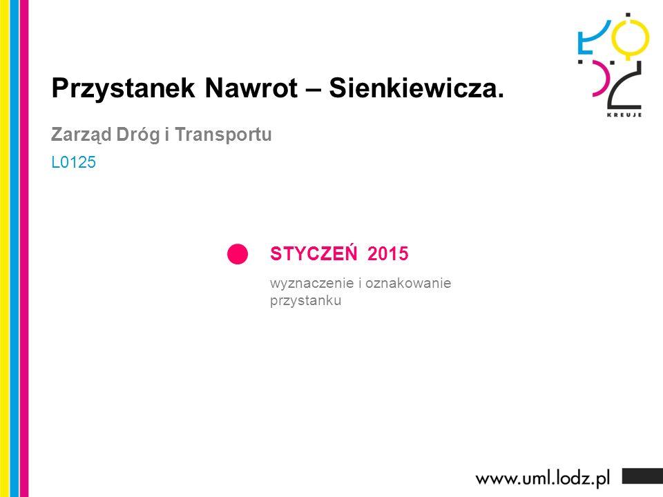 STYCZEŃ 2015 wyznaczenie i oznakowanie przystanku Przystanek Nawrot – Sienkiewicza. Zarząd Dróg i Transportu L0125