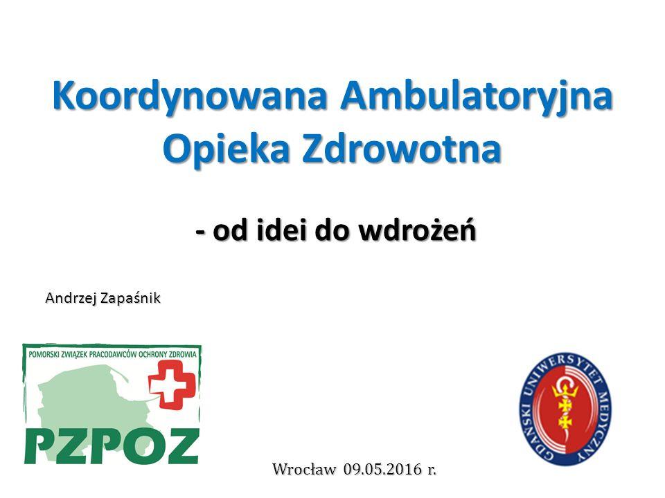 Koordynowana Ambulatoryjna Opieka Zdrowotna - od idei do wdrożeń Andrzej Zapaśnik Wrocław 09.05.2016 r.