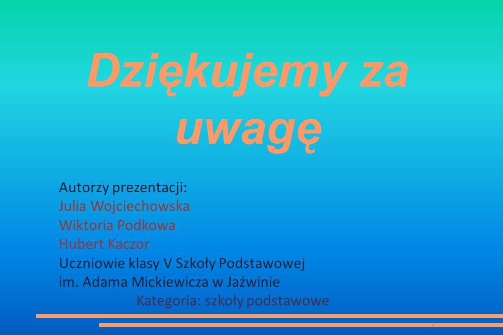 Dziękujemy za uwagę Autorzy prezentacji: Julia Wojciechowska Wiktoria Podkowa Hubert Kaczor Uczniowie klasy V Szkoły Podstawowej im.